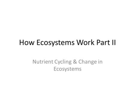 How Ecosystems Work Part II Nutrient Cycling & Change in Ecosystems.