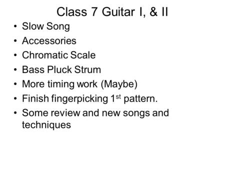 Class 7 Guitar I, & II Slow Song Accessories Chromatic Scale Bass Pluck Strum More timing work (Maybe) Finish fingerpicking 1 st pattern. Some review and.