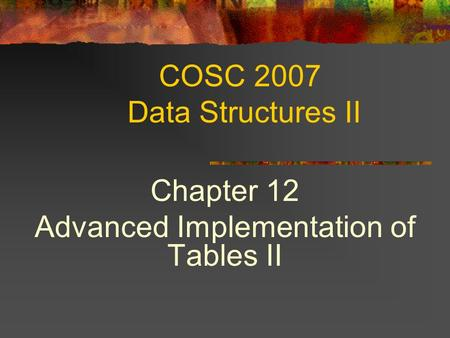 COSC 2007 Data Structures II Chapter 12 Advanced Implementation of Tables II.