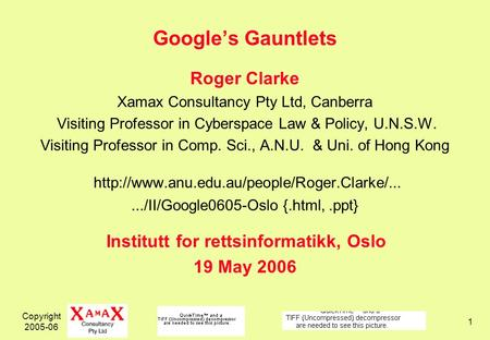 Copyright 2005-06 1 Googles Gauntlets Roger Clarke Xamax Consultancy Pty Ltd, Canberra Visiting Professor in Cyberspace Law & Policy, U.N.S.W. Visiting.