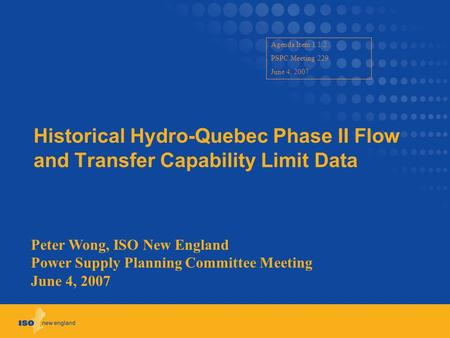 Historical Hydro-Quebec Phase II Flow and Transfer Capability Limit Data Peter Wong, ISO New England Power Supply Planning Committee Meeting June 4, 2007.