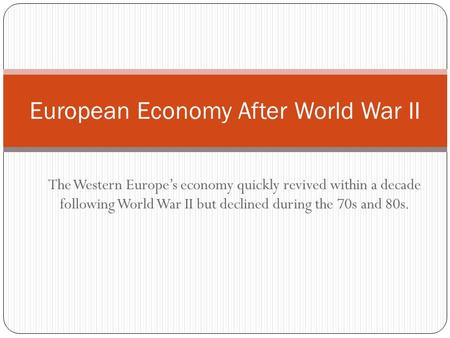 The Western Europes economy quickly revived within a decade following World War II but declined during the 70s and 80s. European Economy After World War.