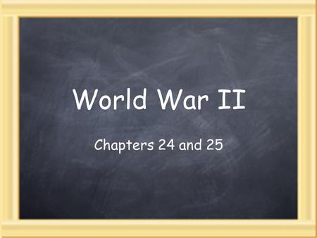 World War II Chapters 24 and 25.