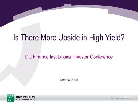Is There More Upside in High Yield? DC Finance Institutional Investor Conference May 24, 2010.