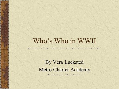Whos Who in WWII By Vera Lucksted Metro Charter Academy.