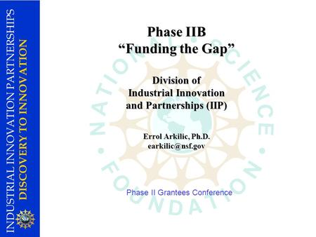 INDUSTRIAL INNOVATION PARTNERSHIPS DISCOVERY TO INNOVATION Phase IIB Funding the Gap Division of Industrial Innovation and Partnerships (IIP) Errol Arkilic,