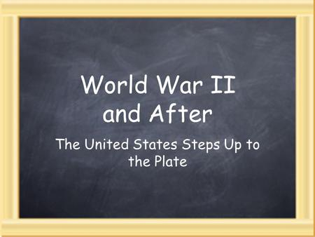 World War II and After The United States Steps Up to the Plate.