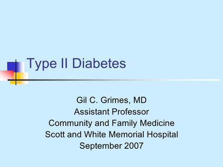 Type II Diabetes Gil C. Grimes, MD Assistant Professor Community and Family Medicine Scott and White Memorial Hospital September 2007.