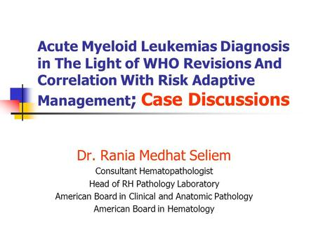 Acute Myeloid Leukemias Diagnosis in The Light of WHO Revisions And Correlation With Risk Adaptive Management ; Case Discussions Dr. Rania Medhat Seliem.