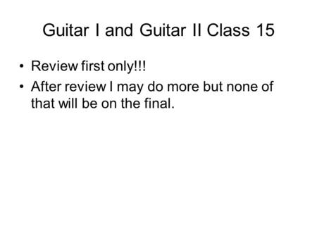 Guitar I and Guitar II Class 15 Review first only!!! After review I may do more but none of that will be on the final.