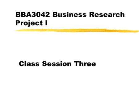 BBA3042 Business Research Project I Class Session Three.