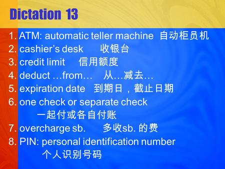 Dictation 13 1. ATM: automatic teller machine 2. cashiers desk 3. credit limit 4. deduct …from… … … 5. expiration date 6. one check or separate check 7.