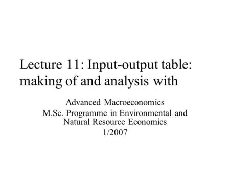 Lecture 11: Input-output table: making of and analysis with Advanced Macroeconomics M.Sc. Programme in Environmental and Natural Resource Economics 1/2007.