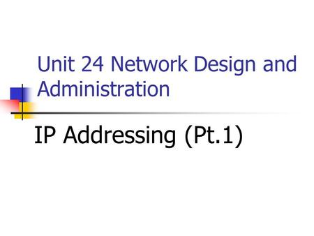 Unit 24 Network Design and Administration IP Addressing (Pt.1)