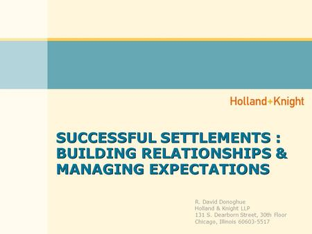 SUCCESSFUL SETTLEMENTS : BUILDING RELATIONSHIPS & MANAGING EXPECTATIONS R. David Donoghue Holland & Knight LLP 131 S. Dearborn Street, 30th Floor Chicago,