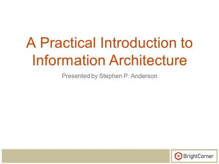 A Practical Introduction to Information Architecture Presented by Stephen P. Anderson.