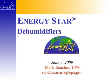 E NERGY S TAR ® June 9, 2000 Marla Sanchez, EPA Dehumidifiers.