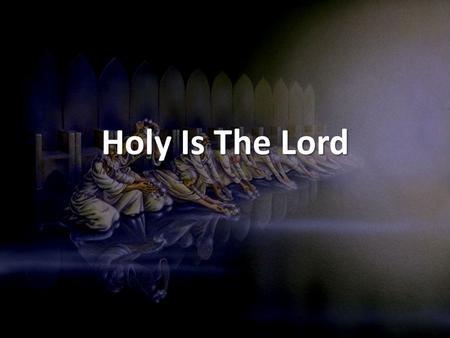 Holy Is The Lord.