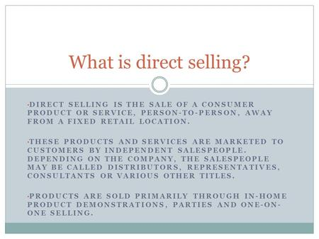 DIRECT SELLING IS THE SALE OF A CONSUMER PRODUCT OR SERVICE, PERSON-TO-PERSON, AWAY FROM A FIXED RETAIL LOCATION. THESE PRODUCTS AND SERVICES ARE MARKETED.