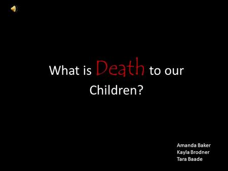 What is Death to our Children? Amanda Baker Kayla Brodner Tara Baade.
