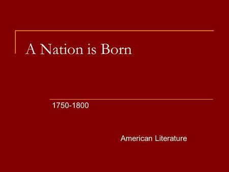 A Nation is Born 1750-1800 American Literature.