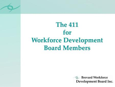 The 411 for Workforce Development Board Members. Private, non-profit organization Volunteer Board of Directors One of 24 Florida Workforce Boards Board.