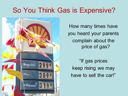 So You Think Gas is Expensive? How many times have you heard your parents complain about the price of gas? If gas prices keep rising we may have to sell.
