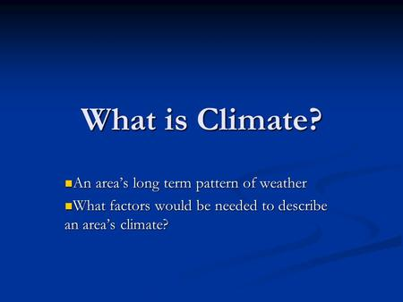 What is Climate? An area's long term pattern of weather