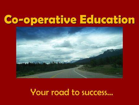 Your road to success… Co-operative Education. What is your destination? A Post-secondary destination is a choice, a road to get from here to there. Sometimes.