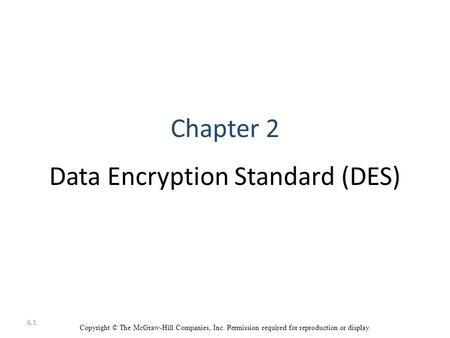 6.1 Copyright © The McGraw-Hill Companies, Inc. Permission required for reproduction or display. Chapter 2 Data Encryption Standard (DES)