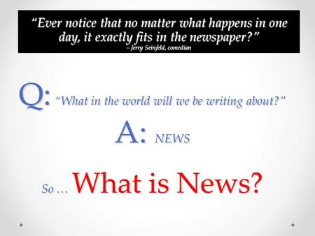Q: What in the world will we be writing about? A: NEWS So … What is News? Ever notice that no matter what happens in one day, it exactly fits in the newspaper?Ever.