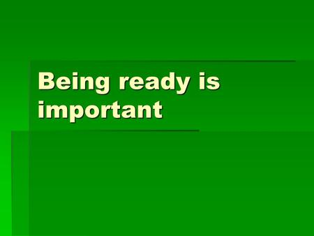 Being ready is important. When adults tell me to get ready, it is my job to do it. Being ready is my responsibility. Im ready!