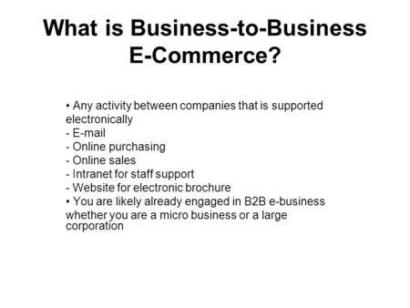 What is Business-to-Business E-Commerce? Any activity between companies that is supported electronically - E-mail - Online purchasing - Online sales -
