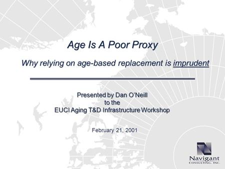 Age Is A Poor Proxy Why relying on age-based replacement is imprudent Presented by Dan ONeill to the EUCI Aging T&D Infrastructure Workshop February 21,