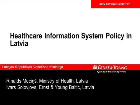 Confidential RISK ADVISORY SERVICES Latvijas Republikas Veselības ministrija Healthcare Information System Policy in Latvia Rinalds Muciņš, Ministry of.
