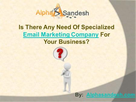 Is There Any Need Of Specialized Email Marketing CompanyEmail Marketing Company For Your Business? By: Alphasandesh.comAlphasandesh.com.