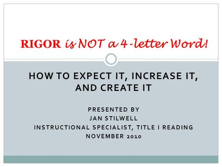HOW TO EXPECT IT, INCREASE IT, AND CREATE IT PRESENTED BY JAN STILWELL INSTRUCTIONAL SPECIALIST, TITLE I READING NOVEMBER 2010 RIGOR is NOT a 4-letter.