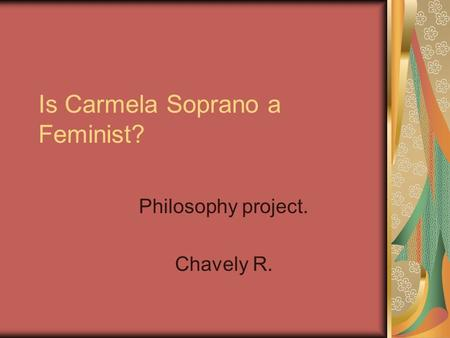 Is Carmela Soprano a Feminist? Philosophy project. Chavely R.