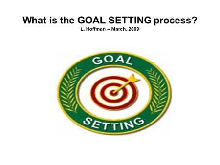 What is the GOAL SETTING process? L. Hoffman – March, 2009.