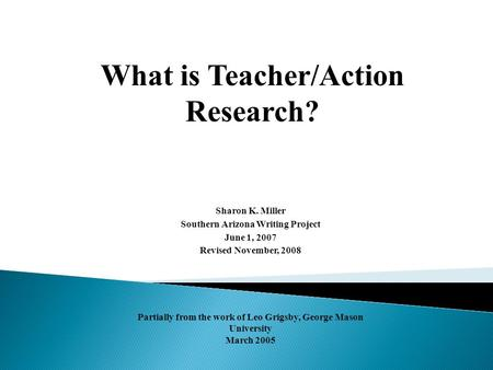 What is Teacher/Action Research? Sharon K. Miller Southern Arizona Writing Project June 1, 2007 Revised November, 2008 Partially from the work of Leo Grigsby,