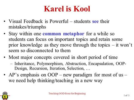 1 of 3 Teaching OOD from the Beginning Karel is Kool Visual Feedback is Powerful – students see their mistakes/triumphs Stay within one common metaphor.