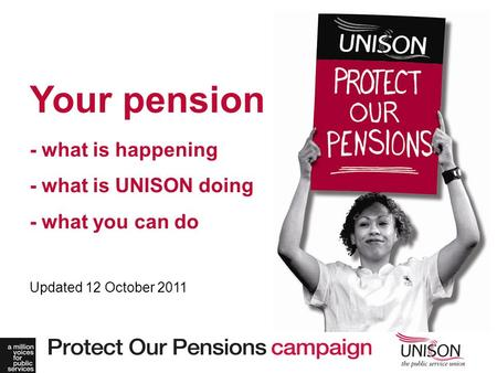 Your pension - what is happening - what is UNISON doing - what you can do Updated 12 October 2011.
