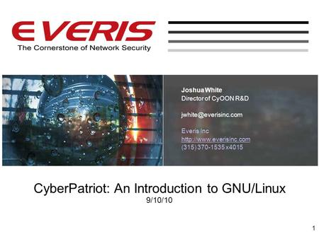 CyberPatriot: An Introduction to GNU/Linux 9/10/10 Joshua White Director of CyOON R&D Everis Inc  (315) 370-1535.