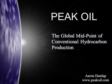 The Global Mid-Point of Conventional Hydrocarbon Production Aaron Dunlap www.peakoil.com PEAK OIL.