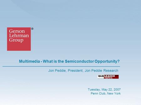 Multimedia - What is the Semiconductor Opportunity? Tuesday, May 22, 2007 Penn Club, New York Jon Peddie, President, Jon Peddie Research.