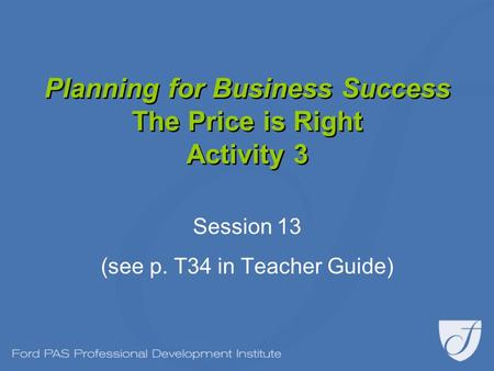 Planning for Business Success The Price is Right Activity 3 Session 13 (see p. T34 in Teacher Guide)