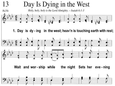 1. Day is dy - ing in the west; heavn is touching earth with rest; Wait and wor - ship while the night Sets her eve - ning.