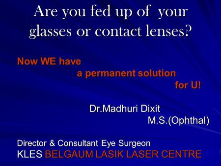 Are you fed up of your glasses or contact lenses? Now WE have a permanent solution a permanent solution for U! for U! Dr.Madhuri Dixit Dr.Madhuri Dixit.