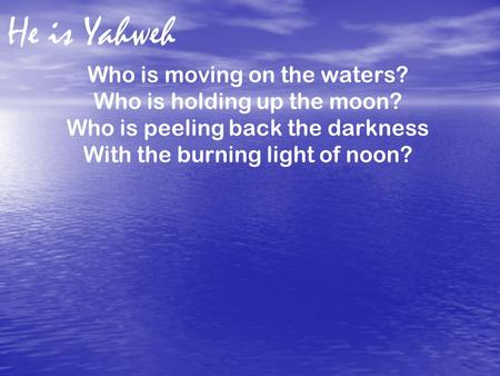 He is Yahweh Who is moving on the waters? Who is holding up the moon?