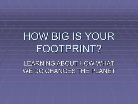 HOW BIG IS YOUR FOOTPRINT? LEARNING ABOUT HOW WHAT WE DO CHANGES THE PLANET.